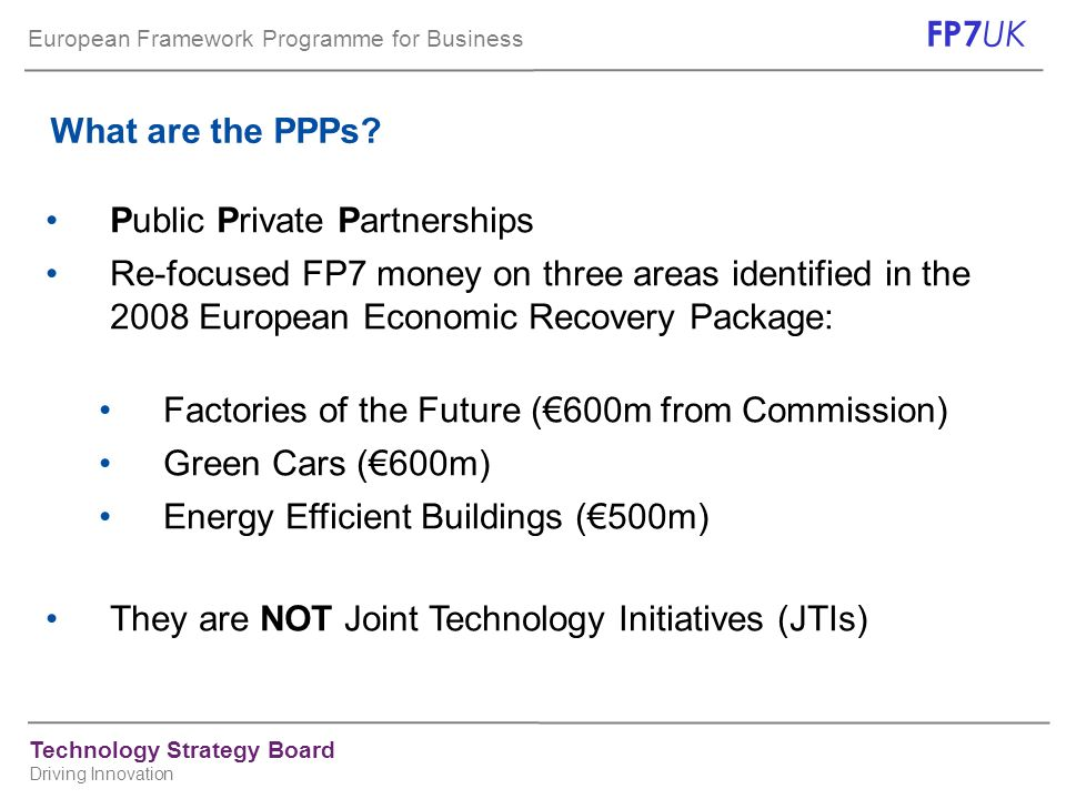 European Framework Programme for Business FP7 UK Technology Strategy Board Driving Innovation What are the PPPs? Public Private Partnerships Re-focuse