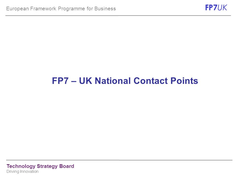 European Framework Programme for Business FP7 UK Technology Strategy Board Driving Innovation FP7 – UK National Contact Points