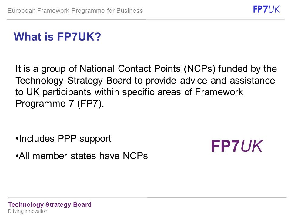 European Framework Programme for Business FP7 UK Technology Strategy Board Driving Innovation What is FP7UK? It is a group of National Contact Points