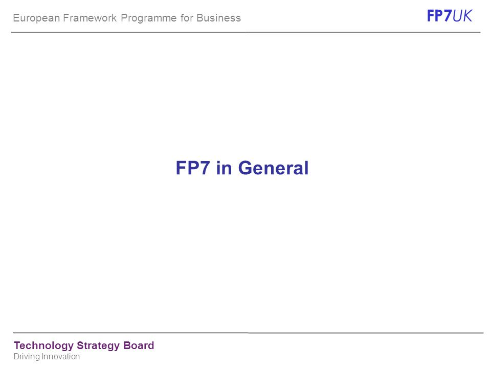 European Framework Programme for Business FP7 UK Technology Strategy Board Driving Innovation FP7 in General