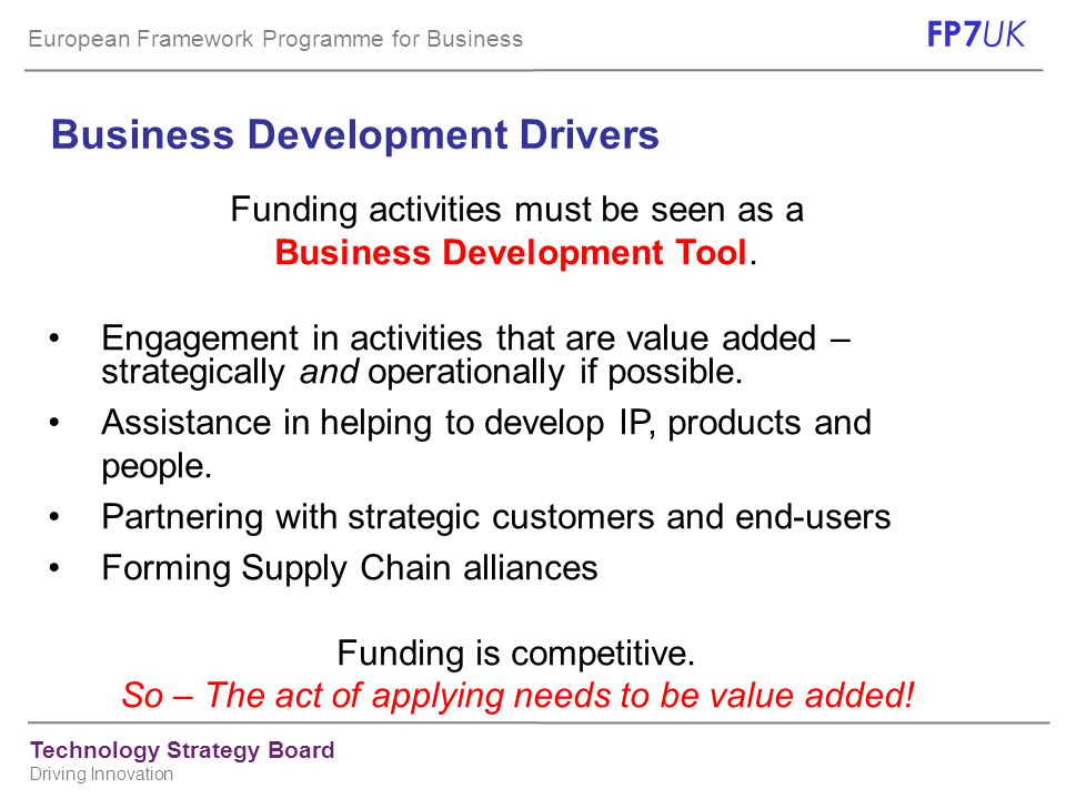 European Framework Programme for Business FP7 UK Technology Strategy Board Driving Innovation Business Development Drivers Funding activities must be