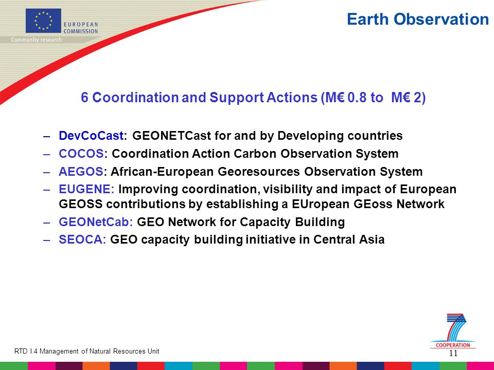 11 RTD I.4 Management of Natural Resources Unit Earth Observation 6 Coordination and Support Actions (M€ 0.8 to M€ 2) –DevCoCast: GEONETCast for and by Developing countries –COCOS: Coordination Action Carbon Observation System –AEGOS: African-European Georesources Observation System –EUGENE: Improving coordination, visibility and impact of European GEOSS contributions by establishing a EUropean GEoss Network –GEONetCab: GEO Network for Capacity Building –SEOCA: GEO capacity building initiative in Central Asia