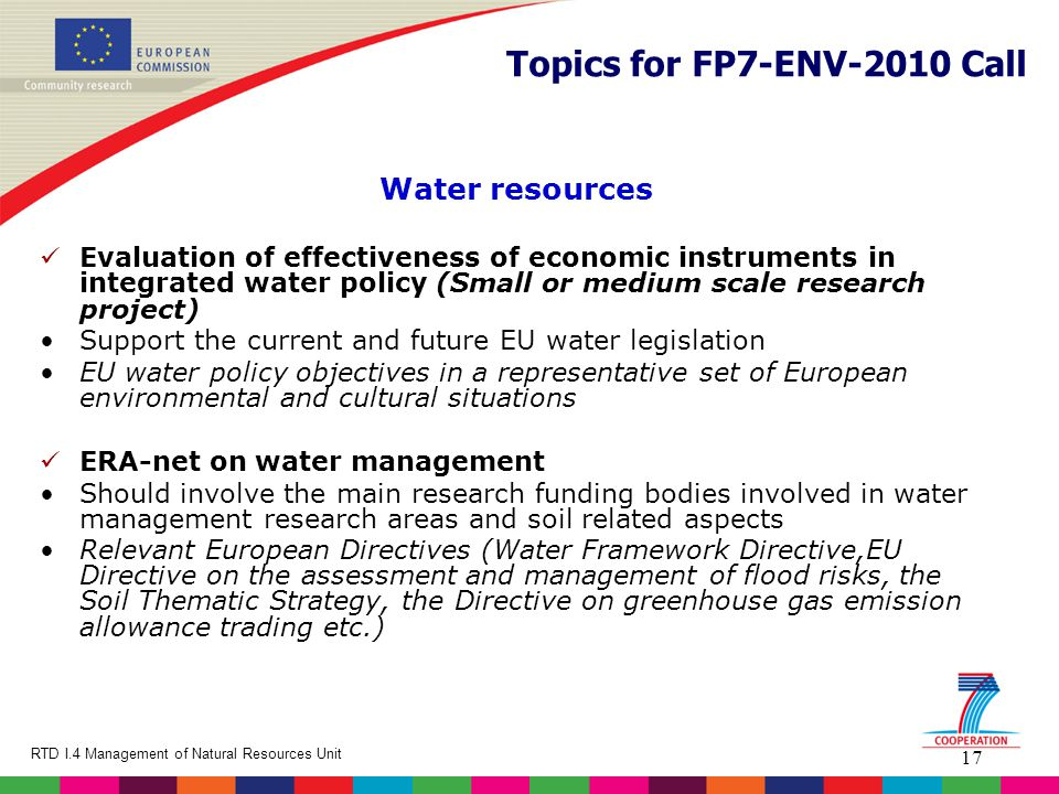 17 RTD I.4 Management of Natural Resources Unit Topics for FP7-ENV-2010 Call Water resources Evaluation of effectiveness of economic instruments in integrated water policy (Small or medium scale research project) Support the current and future EU water legislation EU water policy objectives in a representative set of European environmental and cultural situations ERA-net on water management Should involve the main research funding bodies involved in water management research areas and soil related aspects Relevant European Directives (Water Framework Directive,EU Directive on the assessment and management of flood risks, the Soil Thematic Strategy, the Directive on greenhouse gas emission allowance trading etc.)
