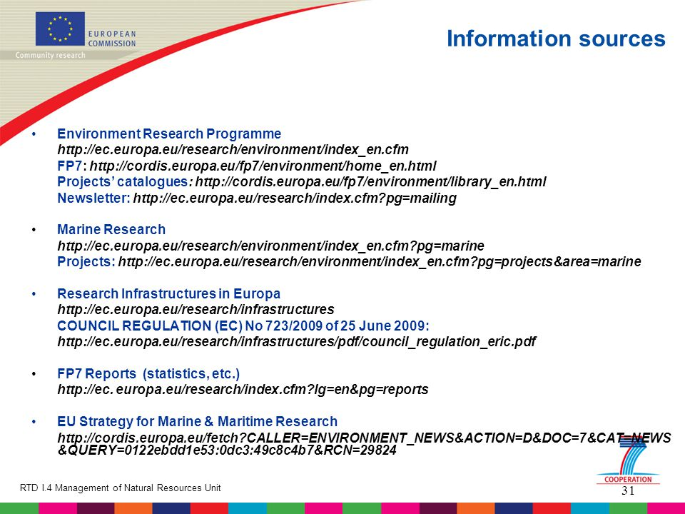 31 RTD I.4 Management of Natural Resources Unit Information sources Environment Research Programme http://ec.europa.eu/research/environment/index_en.cfm FP7: http://cordis.europa.eu/fp7/environment/home_en.html Projects' catalogues: http://cordis.europa.eu/fp7/environment/library_en.html Newsletter: http://ec.europa.eu/research/index.cfm pg=mailing Marine Research http://ec.europa.eu/research/environment/index_en.cfm pg=marine Projects: http://ec.europa.eu/research/environment/index_en.cfm pg=projects&area=marine Research Infrastructures in Europa http://ec.europa.eu/research/infrastructures COUNCIL REGULATION (EC) No 723/2009 of 25 June 2009: http://ec.europa.eu/research/infrastructures/pdf/council_regulation_eric.pdf FP7 Reports (statistics, etc.) http://ec.
