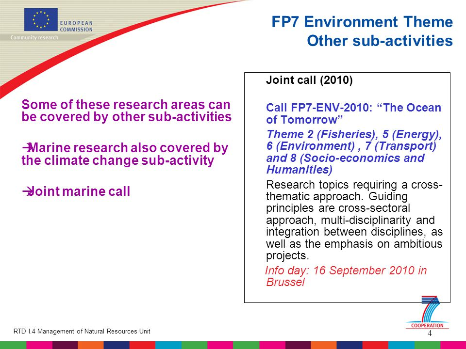 4 RTD I.4 Management of Natural Resources Unit FP7 Environment Theme Other sub-activities Some of these research areas can be covered by other sub-activities  Marine research also covered by the climate change sub-activity  Joint marine call Joint call (2010) Call FP7-ENV-2010: The Ocean of Tomorrow Theme 2 (Fisheries), 5 (Energy), 6 (Environment), 7 (Transport) and 8 (Socio-economics and Humanities) Research topics requiring a cross- thematic approach.