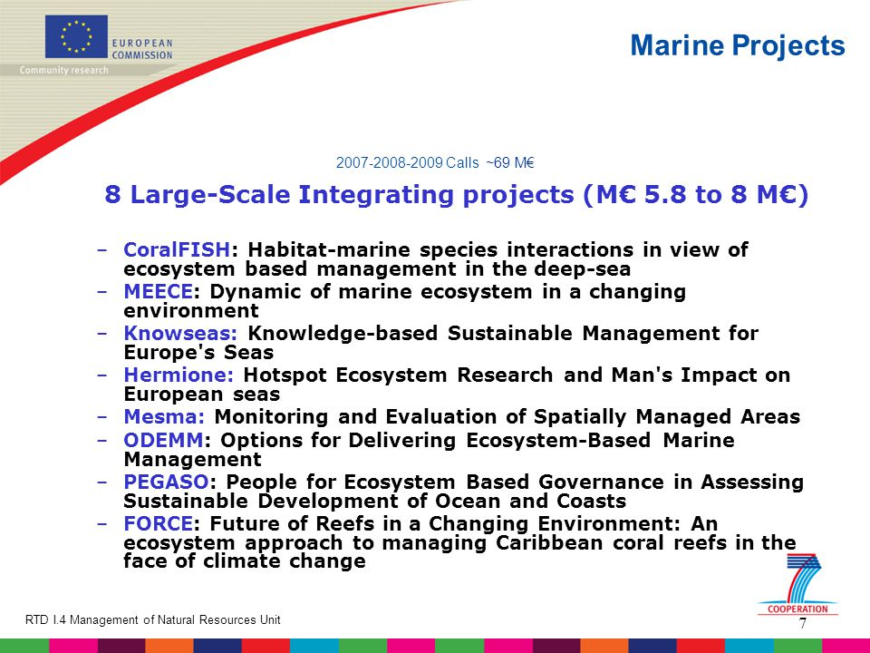 7 RTD I.4 Management of Natural Resources Unit Marine Projects 2007-2008-2009 Calls ~69 M€ 8 Large-Scale Integrating projects (M€ 5.8 to 8 M€) –CoralFISH: Habitat-marine species interactions in view of ecosystem based management in the deep-sea –MEECE: Dynamic of marine ecosystem in a changing environment –Knowseas: Knowledge-based Sustainable Management for Europe s Seas –Hermione: Hotspot Ecosystem Research and Man s Impact on European seas –Mesma: Monitoring and Evaluation of Spatially Managed Areas –ODEMM: Options for Delivering Ecosystem-Based Marine Management –PEGASO: People for Ecosystem Based Governance in Assessing Sustainable Development of Ocean and Coasts –FORCE: Future of Reefs in a Changing Environment: An ecosystem approach to managing Caribbean coral reefs in the face of climate change