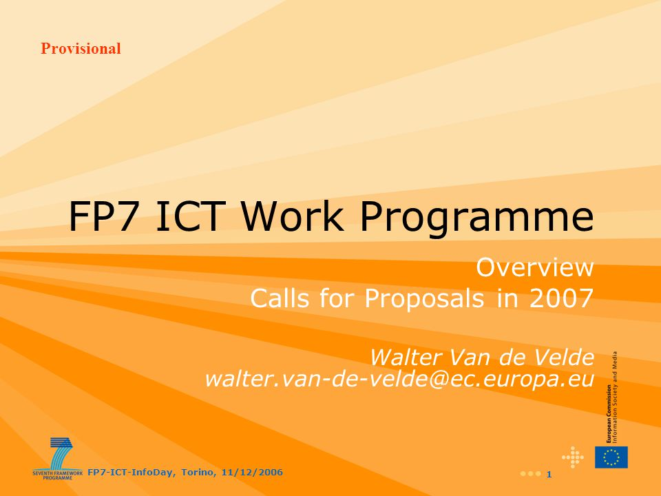 Provisional FP7-ICT-InfoDay, Torino, 11/12/2006 32 ICT Call 1 1.ICT and ageing personal autonomy, participation in society … ICT Call 2 2.Accessible and inclusive ICT embedded generalised accessibility support, assistive systems … Challenge 7: Objectives in Calls for Proposals