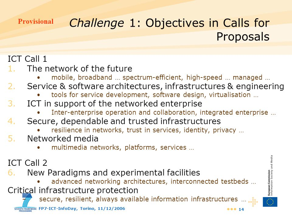 Provisional FP7-ICT-InfoDay, Torino, 11/12/2006 14 ICT Call 1 1.The network of the future mobile, broadband … spectrum-efficient, high-speed … managed
