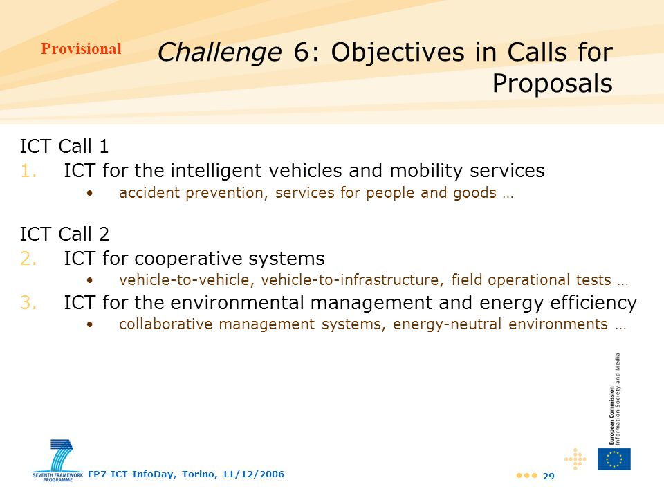 Provisional FP7-ICT-InfoDay, Torino, 11/12/2006 29 ICT Call 1 1.ICT for the intelligent vehicles and mobility services accident prevention, services f