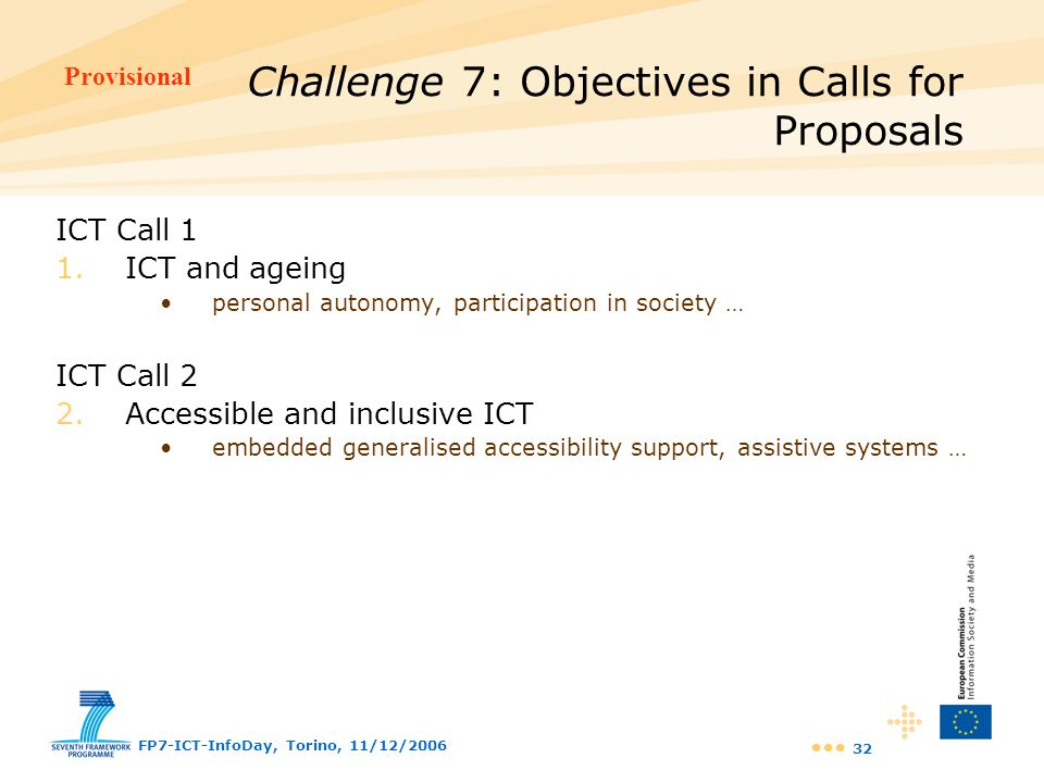Provisional FP7-ICT-InfoDay, Torino, 11/12/2006 32 ICT Call 1 1.ICT and ageing personal autonomy, participation in society … ICT Call 2 2.Accessible a
