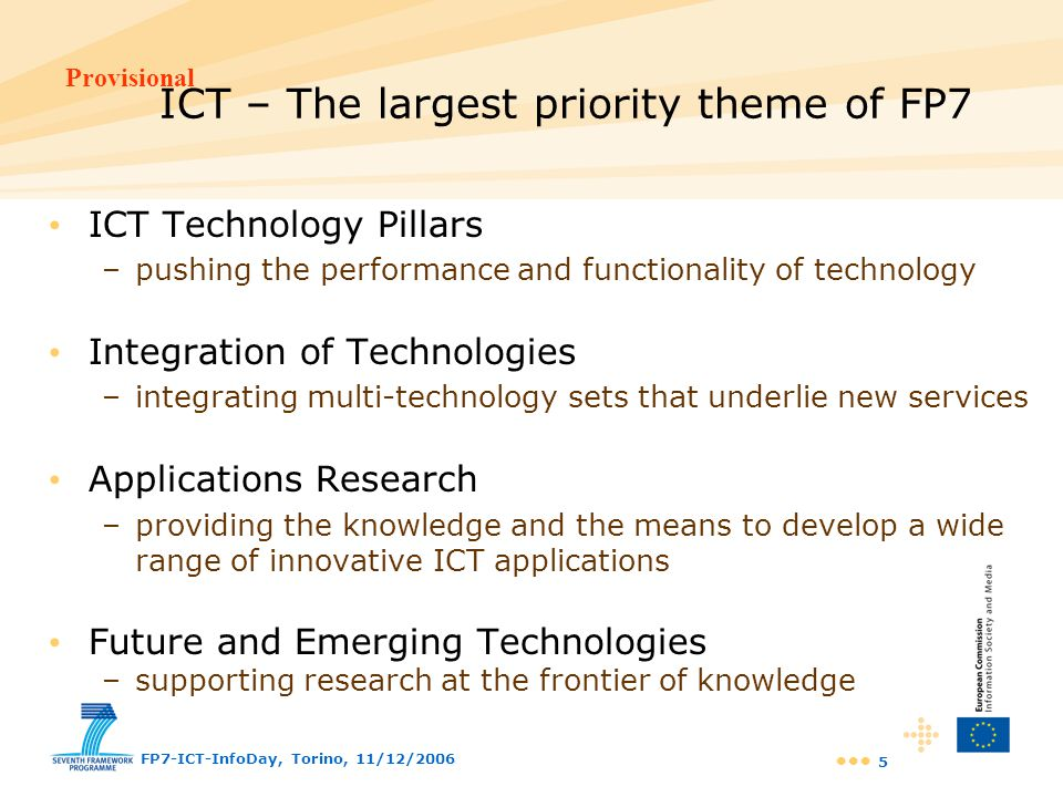 Provisional FP7-ICT-InfoDay, Torino, 11/12/2006 16 Challenge 2 targets Robots operating in 'modelled', 'structured' and 'constrained' environments industrial robots 'programmed' service robots Basic understanding of computational representations of cognitive processes first applications in cognitive vision Human-machine interactions that are rather static / passive unable to adapt to human behaviours and to empower humans in their interactions Robots, machines and systems exhibiting advanced behaviour operating with gaps in knowledge operating in open-ended env.s operating in dynamic / frequently changing environments Machines and systems that understand their users / context learning from observation adapting to context Systems that analyse and understand multimedia and multimodal digital information all senses, gestures, natural language – 'human-in-the-loop' Today5 – 15 years