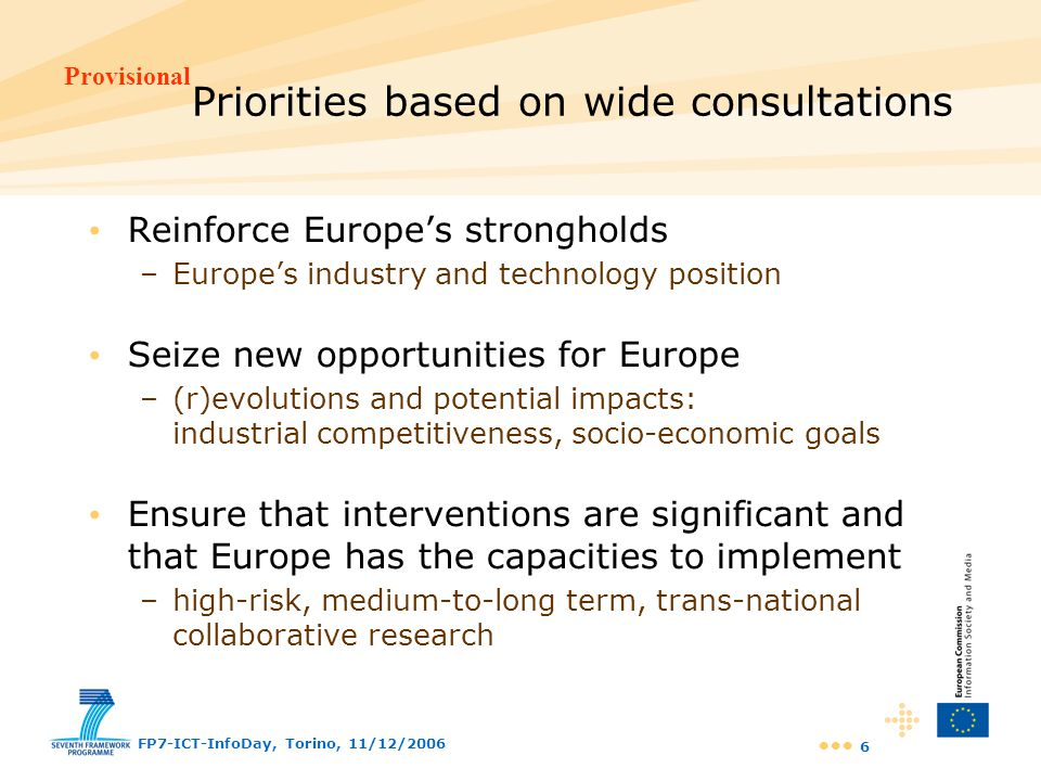 Provisional FP7-ICT-InfoDay, Torino, 11/12/2006 27 Challenge 6: ICT for Mobility, environmental sustainability and energy efficiency Growing demand for transport services –more congestion, higher energy consumption, pollutant emissions Accidents causing fatalities and injuries –over 40.000 fatalities on the EU roads every year Increasing demand for natural resources –1-2% per year for energy and growing water consumption Natural and industrial disasters has doubled in one decade –killing 500.000 people and causing 700 billion of damage Europe's industry is one of the most competitive –automotive, transportation, civil protection, equipment supply …