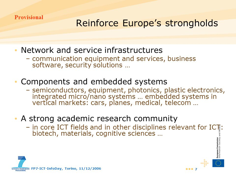 Provisional FP7-ICT-InfoDay, Torino, 11/12/2006 28 Challenge 6 targets Safety of vehicles and their energy efficiency have improved, but the zero-accident scenario is still a distant goal current vehicle active safety (driver warning, hazard detection …) is still limited to stand-alone systems Risk management systems provide isolated solutions no co-ordinated ICT-triggered alert of rescue and security forces Infrastructures are not sufficiently energy efficient transport, buildings, production plants … Today5 – 10 years Intelligent Vehicle Systems secure and reliable vehicle-to- vehicle and vehicle-to- infrastructure comm systems optimised traffic management at large scale + mobility services Fully integrated management systems / shared data to monitor, warn and react to environmental and other risks Intelligent monitoring of energy production, distribution, trading and use