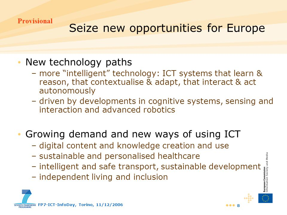Provisional FP7-ICT-InfoDay, Torino, 11/12/2006 9 Work Programme approach and structure A limited set of Challenges that –respond to well-identified industry and technology needs and/or –target specific socio-economic goals A Challenge is addressed through a limited set of Objectives that form the basis of Calls for Proposals An Objective is described in terms of –target outcome - in terms of characteristics –expected impact - in terms of industrial competitiveness, societal goal, technology progress A total of 25 Objectives expressed within 7 Challenges