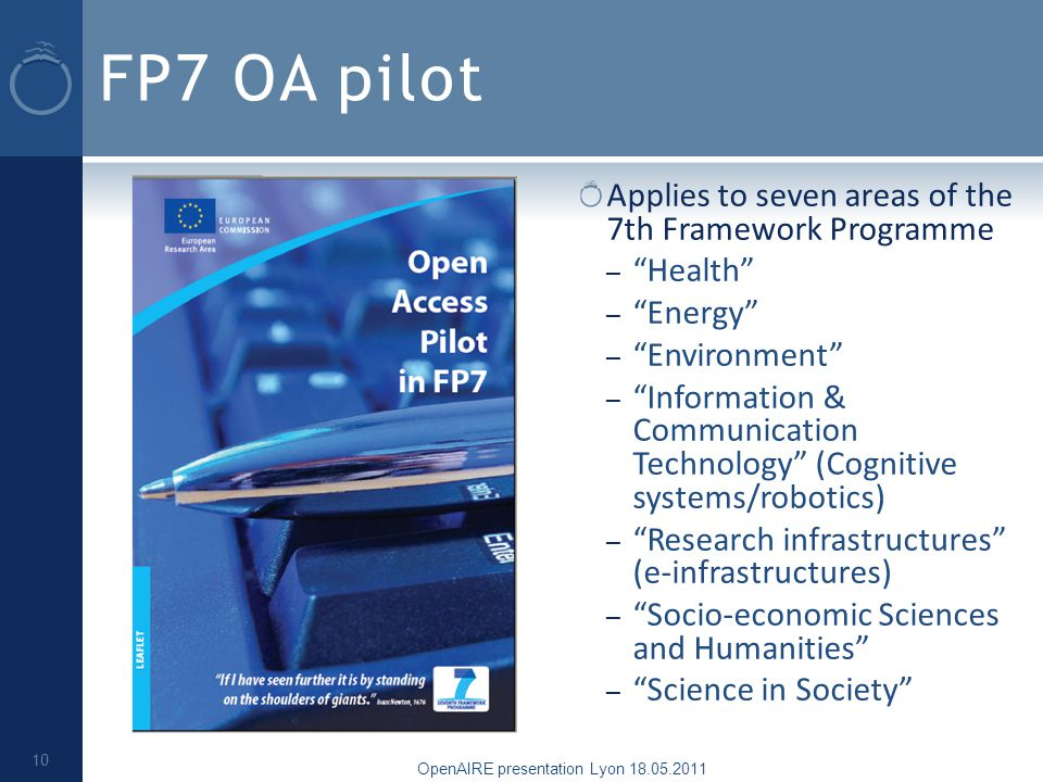 FP7 OA pilot Applies to seven areas of the 7th Framework Programme – Health – Energy – Environment – Information & Communication Technology (Cognitive systems/robotics) – Research infrastructures (e-infrastructures) – Socio-economic Sciences and Humanities – Science in Society OpenAIRE presentation Lyon 18.05.2011 10
