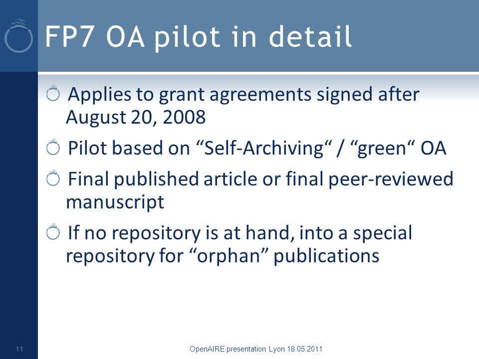 FP7 OA pilot in detail Applies to grant agreements signed after August 20, 2008 Pilot based on Self-Archiving / green OA Final published article or final peer-reviewed manuscript If no repository is at hand, into a special repository for orphan publications OpenAIRE presentation Lyon