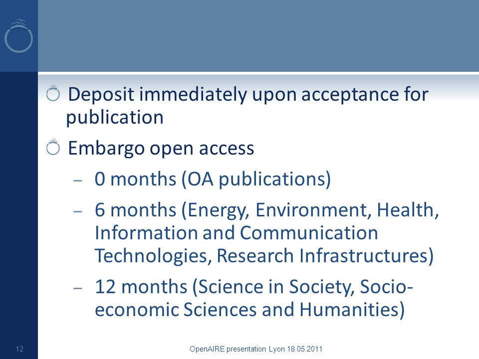 Deposit immediately upon acceptance for publication Embargo open access – 0 months (OA publications) – 6 months (Energy, Environment, Health, Information and Communication Technologies, Research Infrastructures) – 12 months (Science in Society, Socio- economic Sciences and Humanities) OpenAIRE presentation Lyon 18.05.2011 12