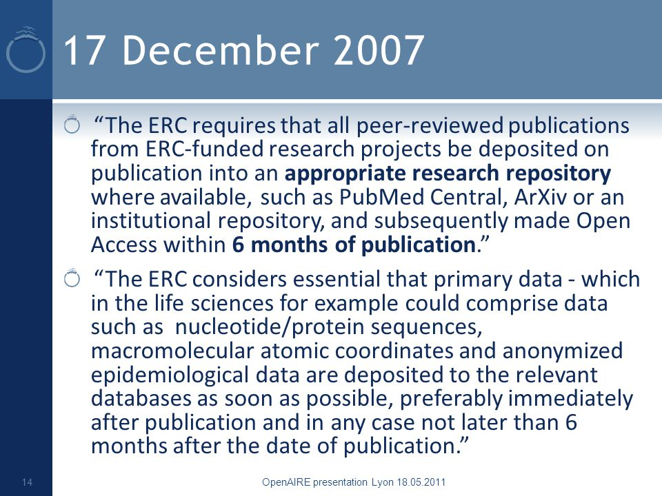 17 December 2007 The ERC requires that all peer-reviewed publications from ERC-funded research projects be deposited on publication into an appropriate research repository where available, such as PubMed Central, ArXiv or an institutional repository, and subsequently made Open Access within 6 months of publication. The ERC considers essential that primary data - which in the life sciences for example could comprise data such as nucleotide/protein sequences, macromolecular atomic coordinates and anonymized epidemiological data are deposited to the relevant databases as soon as possible, preferably immediately after publication and in any case not later than 6 months after the date of publication. OpenAIRE presentation Lyon 18.05.2011 14