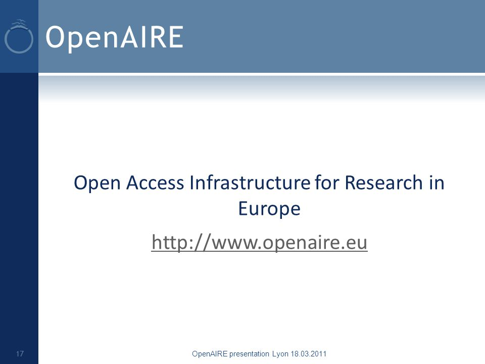 OpenAIRE Open Access Infrastructure for Research in Europe http://www.openaire.eu OpenAIRE presentation Lyon 18.03.2011 17
