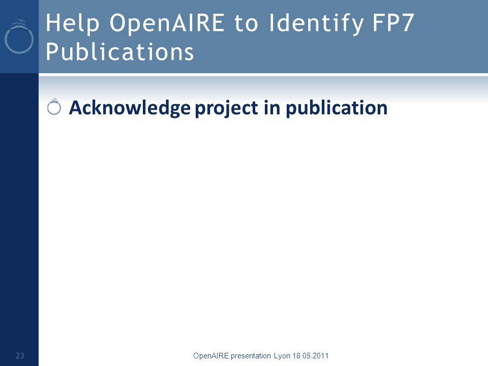 Help OpenAIRE to Identify FP7 Publications Acknowledge project in publication OpenAIRE presentation Lyon