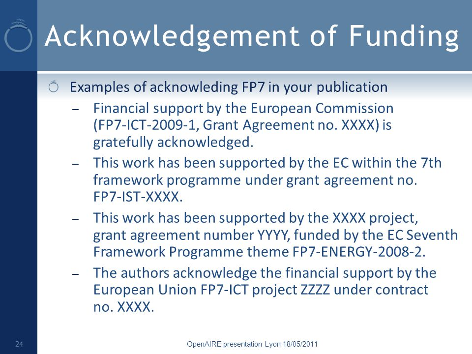 Acknowledgement of Funding Examples of acknowleding FP7 in your publication – Financial support by the European Commission (FP7-ICT-2009-1, Grant Agreement no.