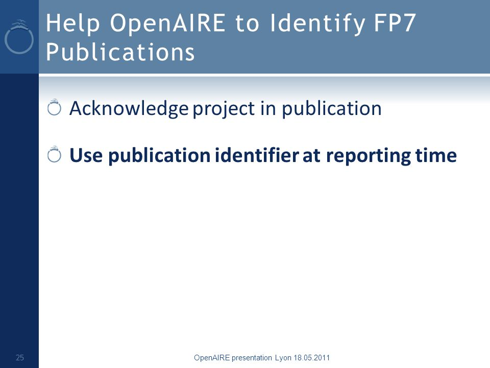 Help OpenAIRE to Identify FP7 Publications Acknowledge project in publication Use publication identifier at reporting time OpenAIRE presentation Lyon 18.05.2011 25