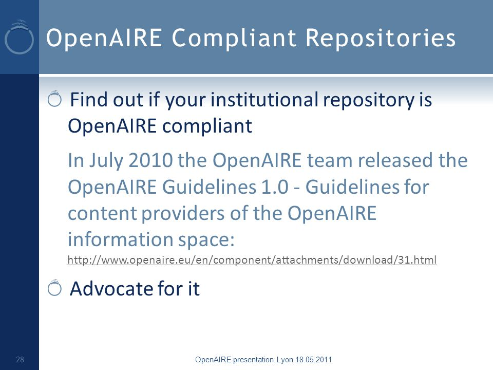 OpenAIRE Compliant Repositories Find out if your institutional repository is OpenAIRE compliant In July 2010 the OpenAIRE team released the OpenAIRE Guidelines 1.0 - Guidelines for content providers of the OpenAIRE information space: http://www.openaire.eu/en/component/attachments/download/31.html http://www.openaire.eu/en/component/attachments/download/31.html Advocate for it OpenAIRE presentation Lyon 18.05.2011 28