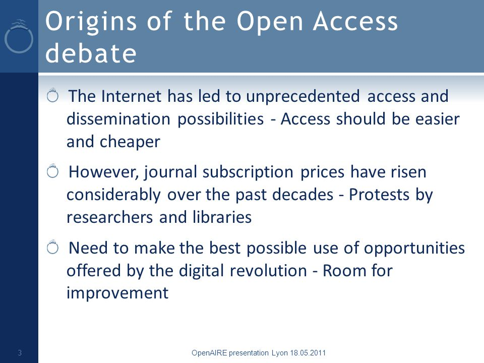 Origins of the Open Access debate The Internet has led to unprecedented access and dissemination possibilities - Access should be easier and cheaper However, journal subscription prices have risen considerably over the past decades - Protests by researchers and libraries Need to make the best possible use of opportunities offered by the digital revolution - Room for improvement OpenAIRE presentation Lyon