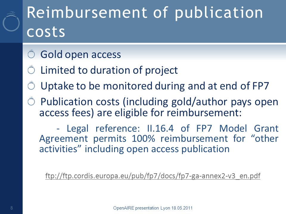 Reimbursement of publication costs Gold open access Limited to duration of project Uptake to be monitored during and at end of FP7 Publication costs (including gold/author pays open access fees) are eligible for reimbursement: - Legal reference: II.16.4 of FP7 Model Grant Agreement permits 100% reimbursement for other activities including open access publication ftp://ftp.cordis.europa.eu/pub/fp7/docs/fp7-ga-annex2-v3_en.pdf OpenAIRE presentation Lyon 18.05.2011 8