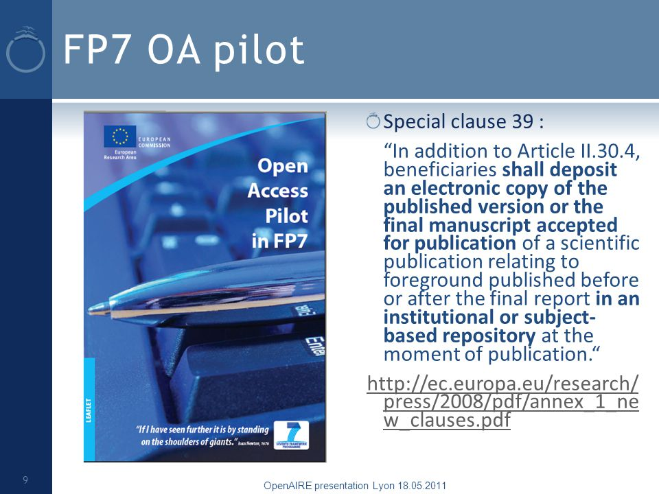 FP7 OA pilot Special clause 39 : In addition to Article II.30.4, beneficiaries shall deposit an electronic copy of the published version or the final manuscript accepted for publication of a scientific publication relating to foreground published before or after the final report in an institutional or subject- based repository at the moment of publication.   press/2008/pdf/annex_1_ne w_clauses.pdf OpenAIRE presentation Lyon