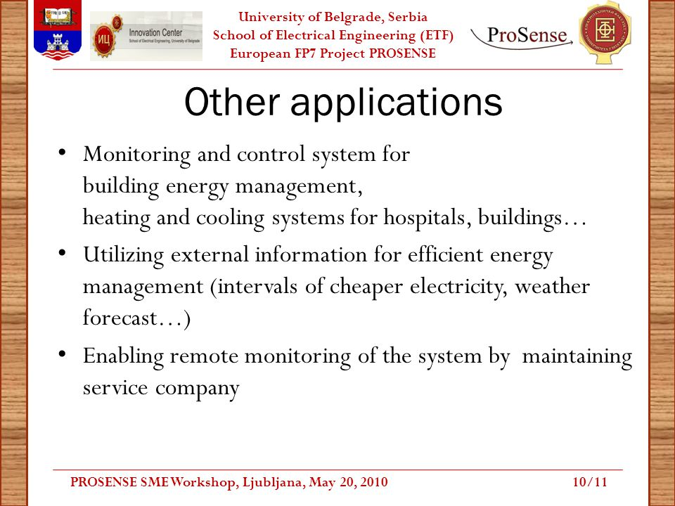 University of Belgrade, Serbia School of Electrical Engineering (ETF) European FP7 Project PROSENSE Other applications Monitoring and control system for building energy management, heating and cooling systems for hospitals, buildings… Utilizing external information for efficient energy management (intervals of cheaper electricity, weather forecast…) Enabling remote monitoring of the system by maintaining service company PROSENSE SME Workshop, Ljubljana, May 20, /11