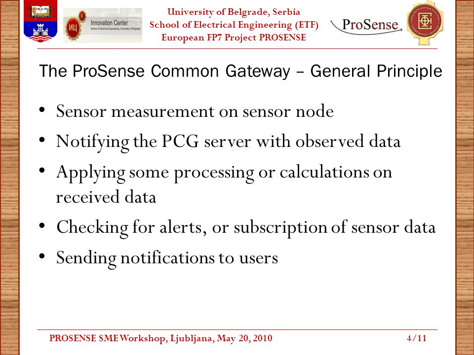 University of Belgrade, Serbia School of Electrical Engineering (ETF) European FP7 Project PROSENSE The ProSense Common Gateway – General Principle Sensor measurement on sensor node Notifying the PCG server with observed data Applying some processing or calculations on received data Checking for alerts, or subscription of sensor data Sending notifications to users PROSENSE SME Workshop, Ljubljana, May 20, 20104/11
