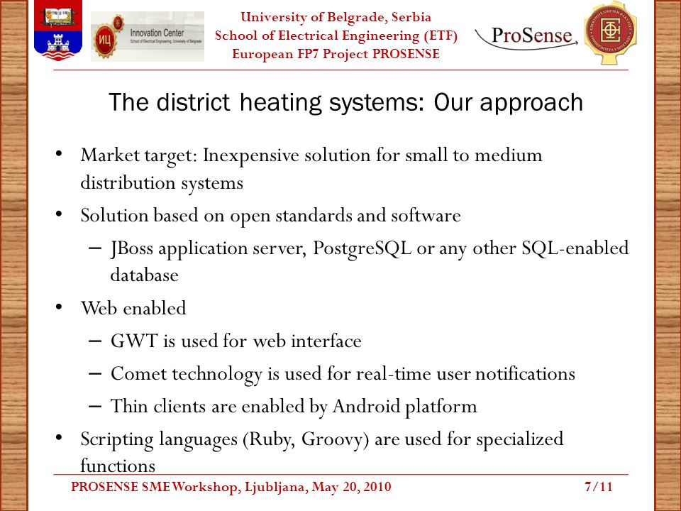 University of Belgrade, Serbia School of Electrical Engineering (ETF) European FP7 Project PROSENSE The district heating systems: Our approach Market target: Inexpensive solution for small to medium distribution systems Solution based on open standards and software – JBoss application server, PostgreSQL or any other SQL-enabled database Web enabled – GWT is used for web interface – Comet technology is used for real-time user notifications – Thin clients are enabled by Android platform Scripting languages (Ruby, Groovy) are used for specialized functions PROSENSE SME Workshop, Ljubljana, May 20, 20107/11