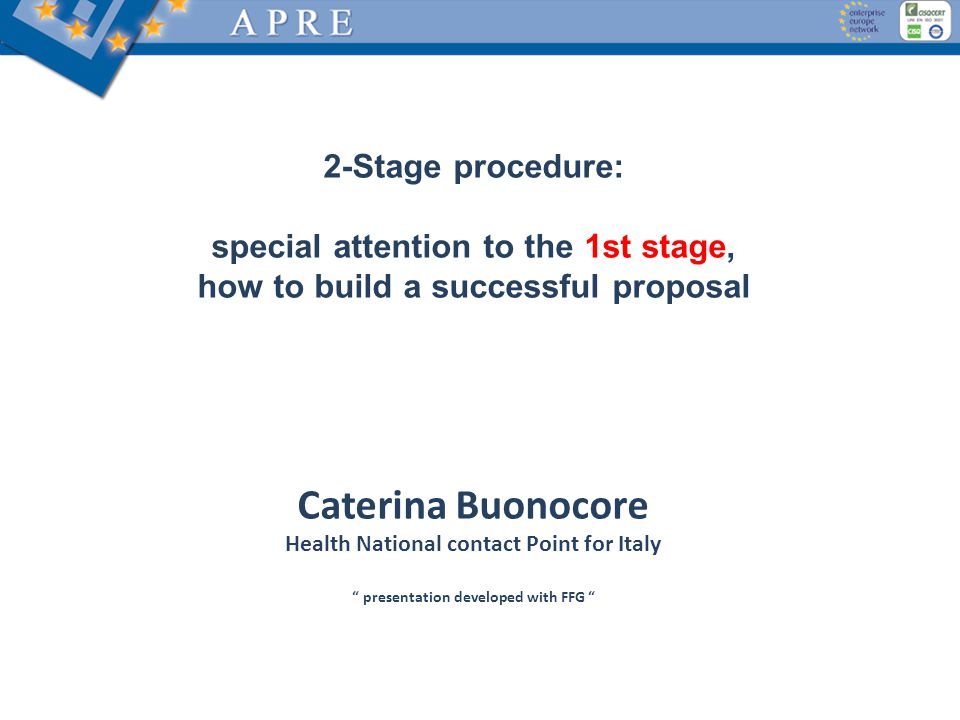 2-Stage procedure: special attention to the 1st stage, how to build a successful proposal Caterina Buonocore Health National contact Point for Italy presentation developed with FFG