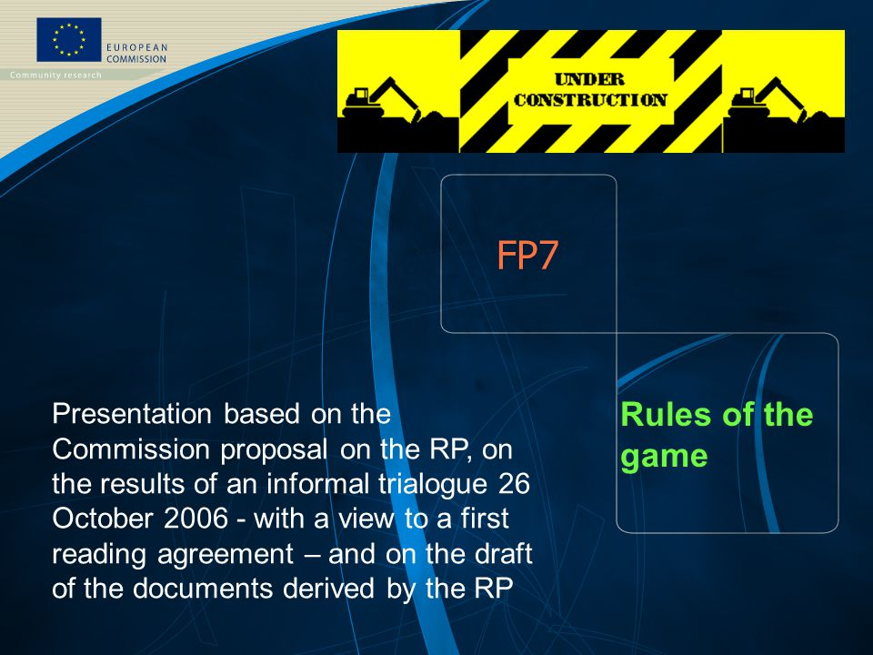 FP7 - August EUROPEAN COMMISSION – DG Research – FP7 Rules of the game Presentation based on the Commission proposal on the RP, on the results of an informal trialogue 26 October with a view to a first reading agreement – and on the draft of the documents derived by the RP
