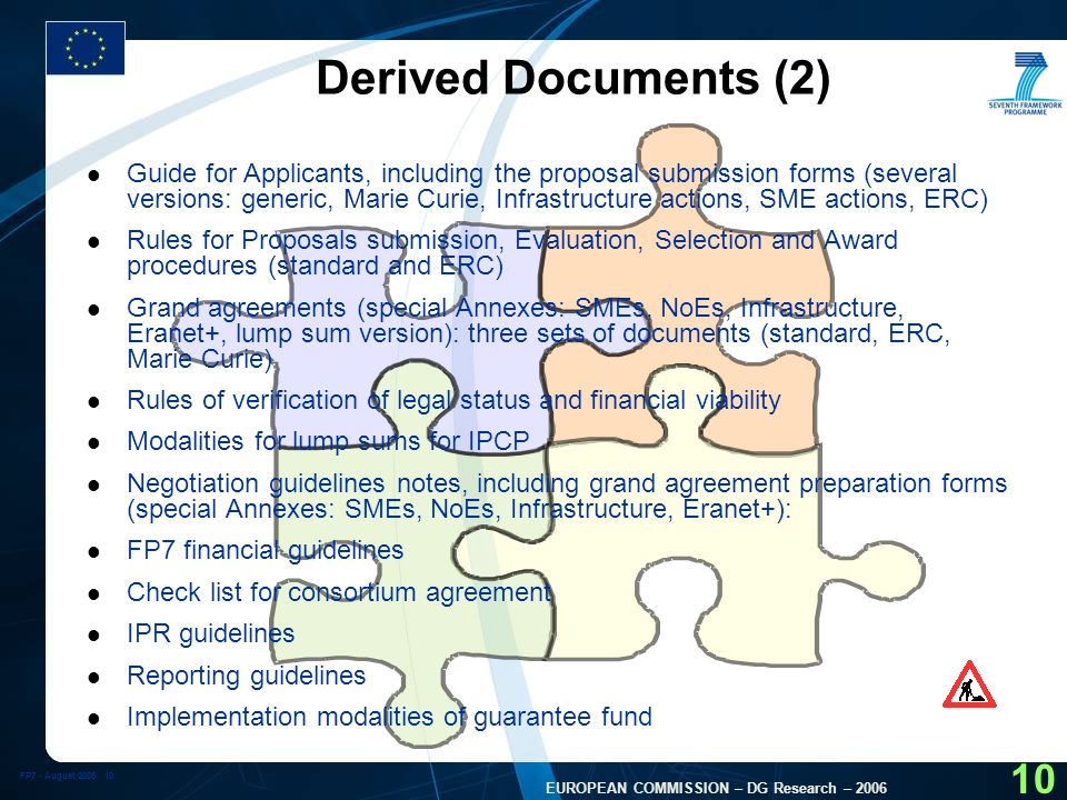 FP7 - August EUROPEAN COMMISSION – DG Research – Derived Documents (2) l Guide for Applicants, including the proposal submission forms (several versions: generic, Marie Curie, Infrastructure actions, SME actions, ERC) l Rules for Proposals submission, Evaluation, Selection and Award procedures (standard and ERC) l Grand agreements (special Annexes: SMEs, NoEs, Infrastructure, Eranet+, lump sum version): three sets of documents (standard, ERC, Marie Curie) l Rules of verification of legal status and financial viability l Modalities for lump sums for IPCP l Negotiation guidelines notes, including grand agreement preparation forms (special Annexes: SMEs, NoEs, Infrastructure, Eranet+): l FP7 financial guidelines l Check list for consortium agreement l IPR guidelines l Reporting guidelines l Implementation modalities of guarantee fund