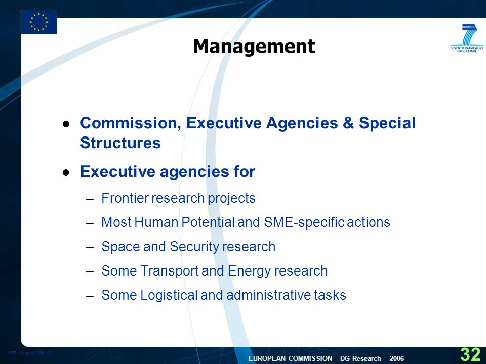 FP7 - August EUROPEAN COMMISSION – DG Research – Management l Commission, Executive Agencies & Special Structures l Executive agencies for –Frontier research projects –Most Human Potential and SME-specific actions –Space and Security research –Some Transport and Energy research –Some Logistical and administrative tasks