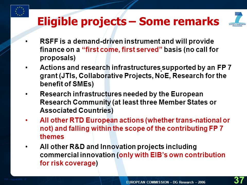FP7 - August EUROPEAN COMMISSION – DG Research – Eligible projects – Some remarks RSFF is a demand-driven instrument and will provide finance on a first come, first served basis (no call for proposals) Actions and research infrastructures supported by an FP 7 grant (JTIs, Collaborative Projects, NoE, Research for the benefit of SMEs) Research infrastructures needed by the European Research Community (at least three Member States or Associated Countries) All other RTD European actions (whether trans-national or not) and falling within the scope of the contributing FP 7 themes All other R&D and Innovation projects including commercial innovation (only with EIB's own contribution for risk coverage)