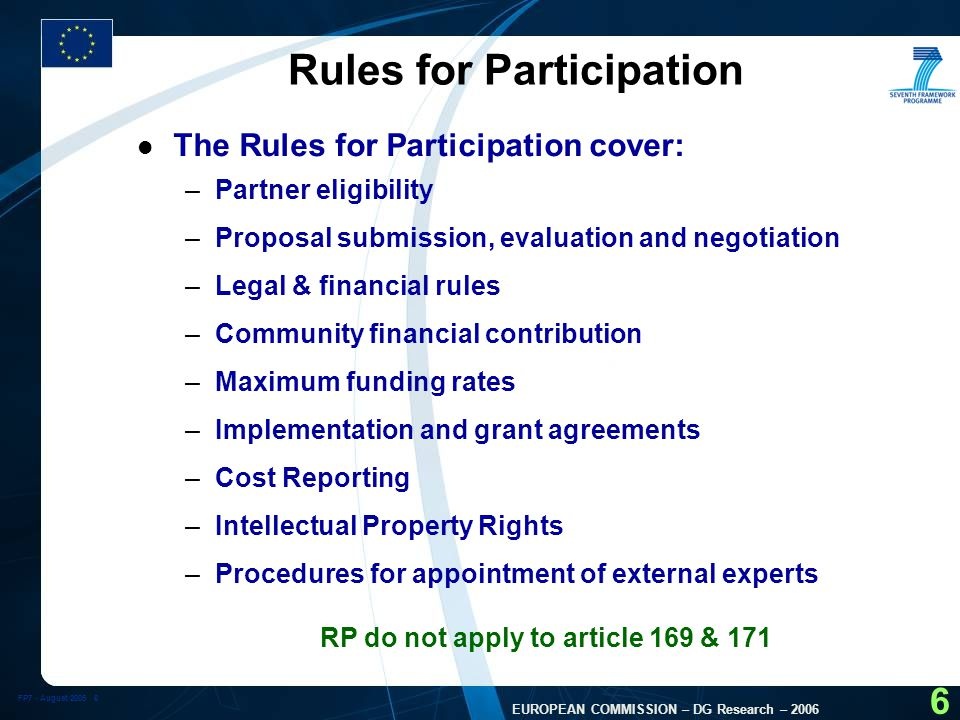 FP7 - August EUROPEAN COMMISSION – DG Research – Rules for Participation l The Rules for Participation cover: –Partner eligibility –Proposal submission, evaluation and negotiation –Legal & financial rules –Community financial contribution –Maximum funding rates –Implementation and grant agreements –Cost Reporting –Intellectual Property Rights –Procedures for appointment of external experts RP do not apply to article 169 & 171