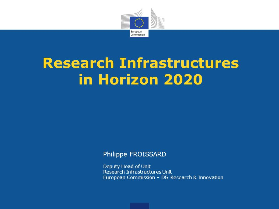 Research Infrastructures in Horizon 2020 Philippe FROISSARD Deputy Head of Unit Research Infrastructures Unit European Commission – DG Research & Inno
