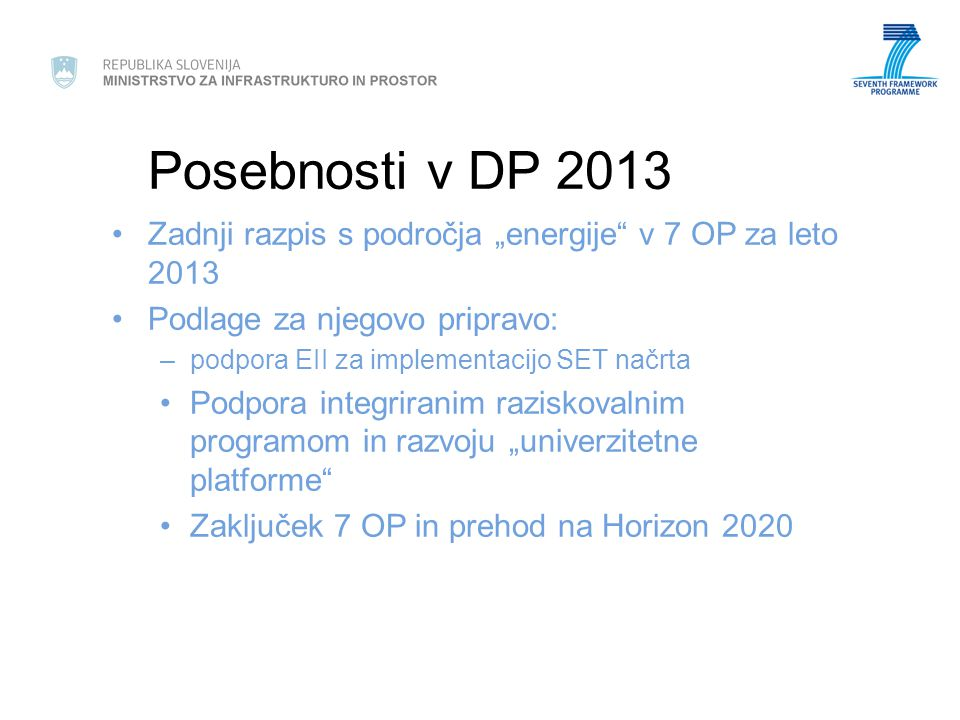 """Posebnosti v DP 2013 Zadnji razpis s področja """"energije v 7 OP za leto 2013 Podlage za njegovo pripravo: –podpora EII za implementacijo SET načrta Podpora integriranim raziskovalnim programom in razvoju """"univerzitetne platforme Zaključek 7 OP in prehod na Horizon 2020"""