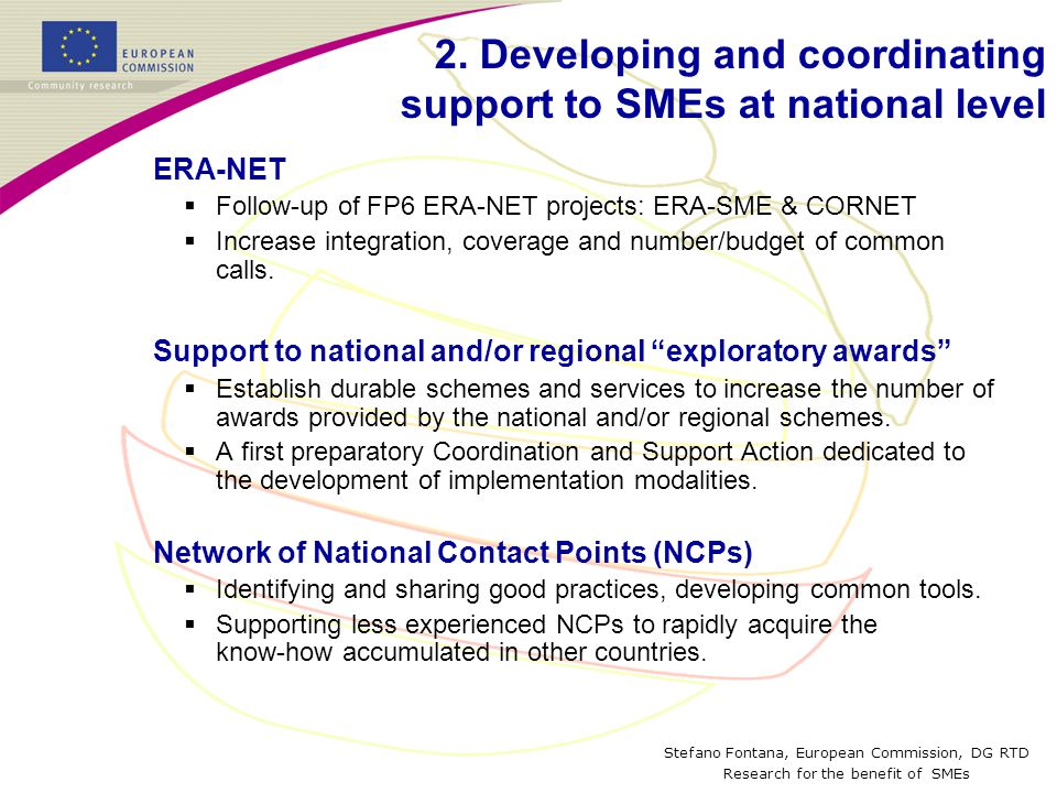 Stefano Fontana, European Commission, DG RTD Research for the benefit of SMEs ERA-NET  Follow-up of FP6 ERA-NET projects: ERA-SME & CORNET  Increase