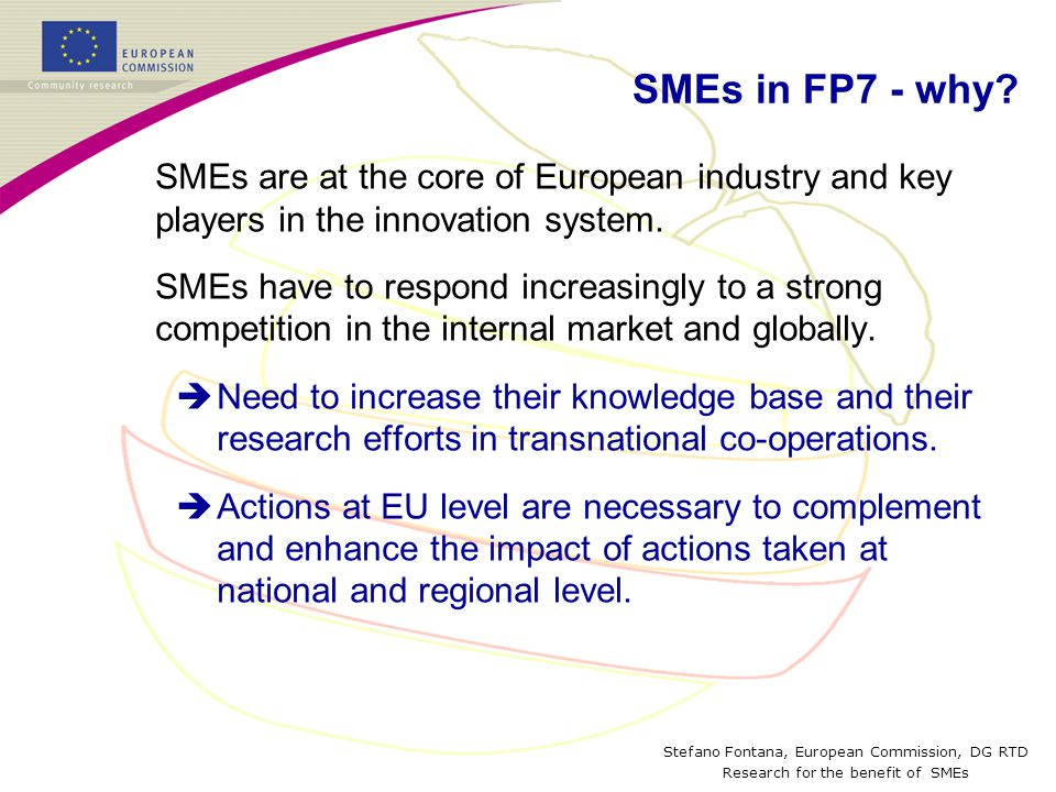 Stefano Fontana, European Commission, DG RTD Research for the benefit of SMEs SMEs in FP7 - why? SMEs are at the core of European industry and key pla