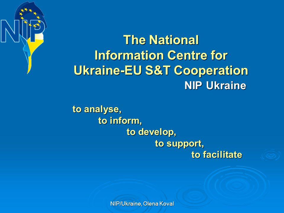 NIP/Ukraine, Olena Koval The National Information Centre for Ukraine-EU S&T Cooperation NIP Ukraine NIP Ukraine to analyse, to analyse, to inform, to