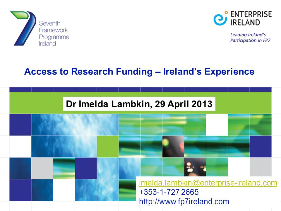 Access to Research Funding – Ireland's Experience Dr Imelda Lambkin, 29 April 2013 imelda.lambkin@enterprise-ireland.com imelda.lambkin@enterprise-ireland.com +353-1-727 2665 http://www.fp7ireland.com