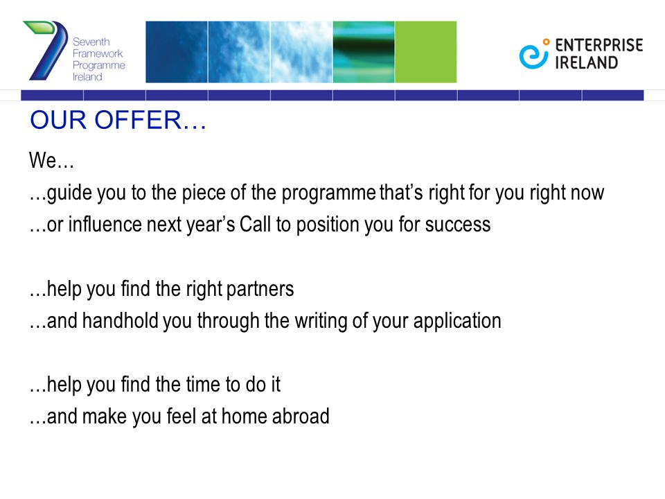 OUR OFFER… We… …guide you to the piece of the programme that's right for you right now …or influence next year's Call to position you for success …help you find the right partners …and handhold you through the writing of your application …help you find the time to do it …and make you feel at home abroad