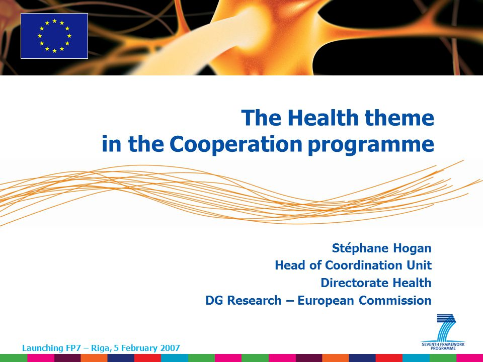 1 Stéphane Hogan Head of Coordination Unit Directorate Health DG Research – European Commission Launching FP7 – Riga, 5 February 2007 The Health theme in the Cooperation programme