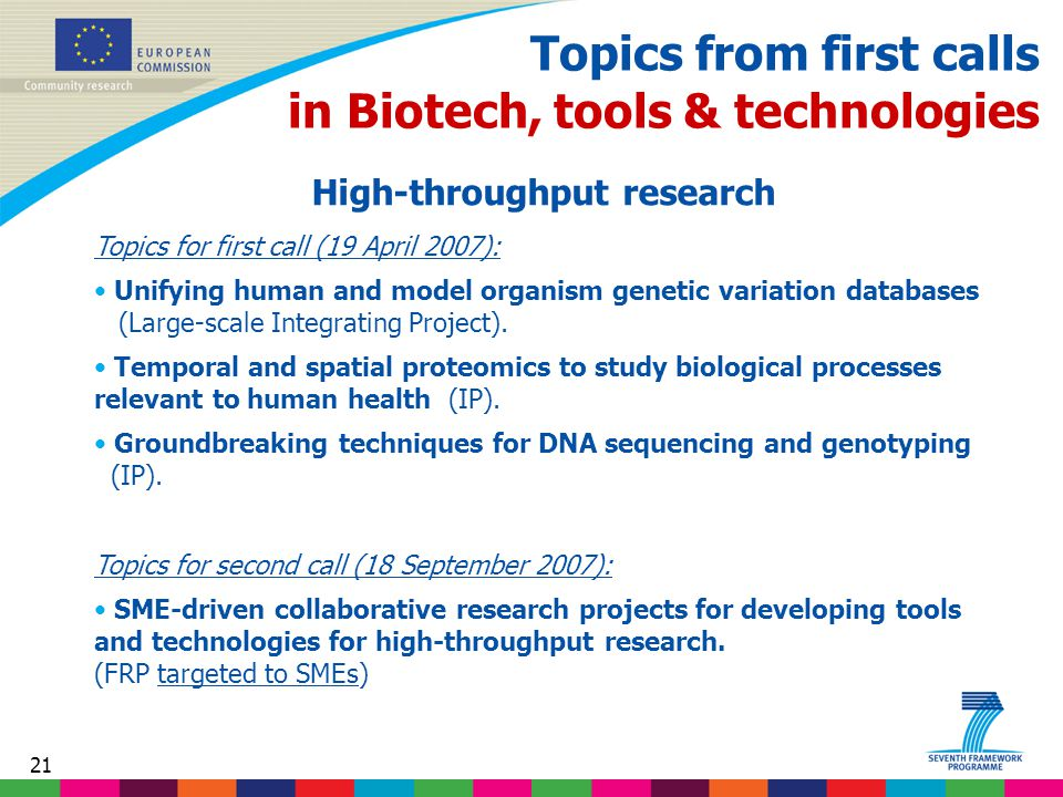 21 Topics from first calls in Biotech, tools & technologies High-throughput research Topics for first call (19 April 2007): Unifying human and model organism genetic variation databases (Large-scale Integrating Project).