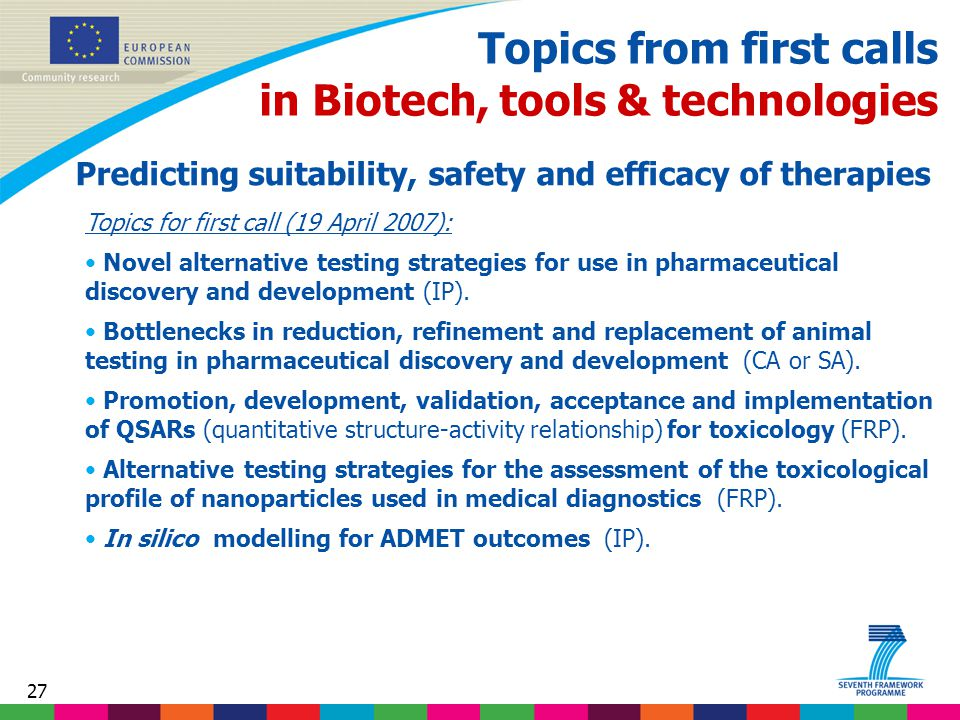 27 Topics from first calls in Biotech, tools & technologies Predicting suitability, safety and efficacy of therapies Topics for first call (19 April 2007): Novel alternative testing strategies for use in pharmaceutical discovery and development (IP).