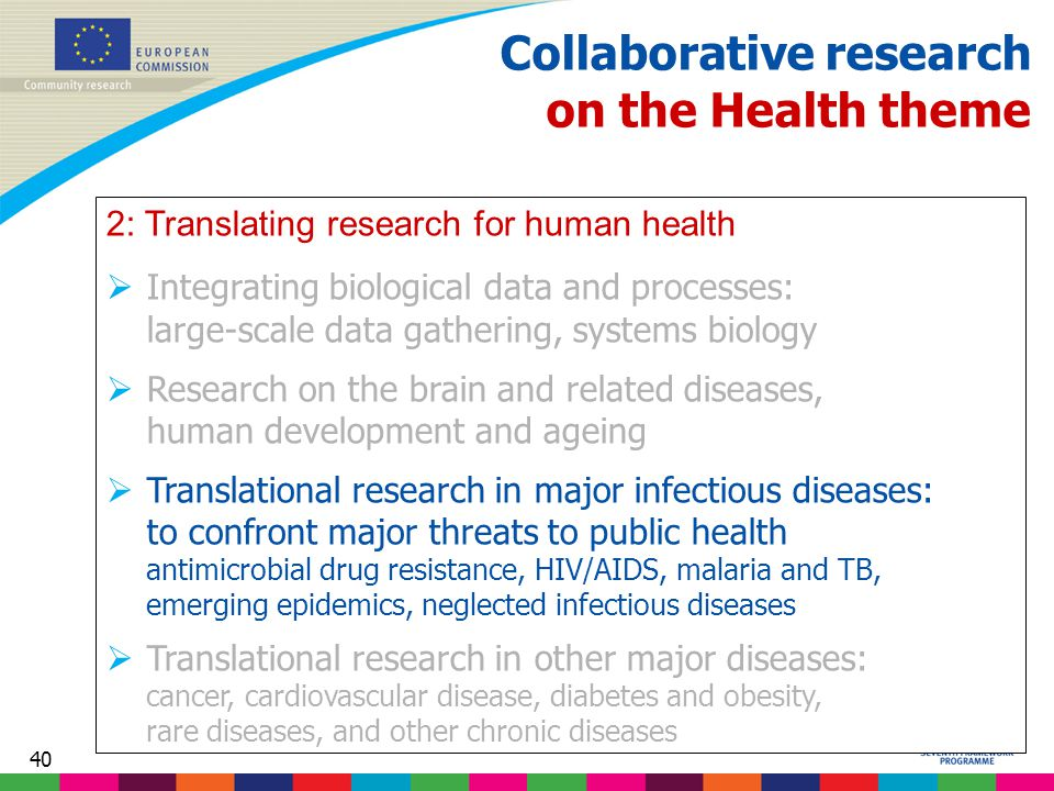 40 Collaborative research on the Health theme 2: Translating research for human health  Integrating biological data and processes: large-scale data gathering, systems biology  Research on the brain and related diseases, human development and ageing  Translational research in major infectious diseases: to confront major threats to public health antimicrobial drug resistance, HIV/AIDS, malaria and TB, emerging epidemics, neglected infectious diseases  Translational research in other major diseases: cancer, cardiovascular disease, diabetes and obesity, rare diseases, and other chronic diseases